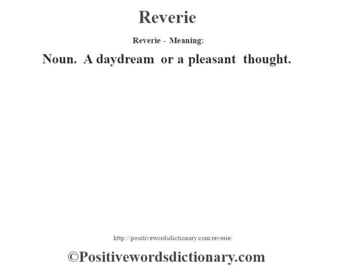 Reverie - Meaning:   Noun. A daydream or a pleasant thought.