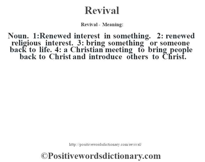 Revival - Meaning:   Noun. 1:Renewed interest in something. 2: renewed religious interest. 3: bring something or someone back to life. 4: a Christian meeting to bring people back to Christ and introduce others to Christ.