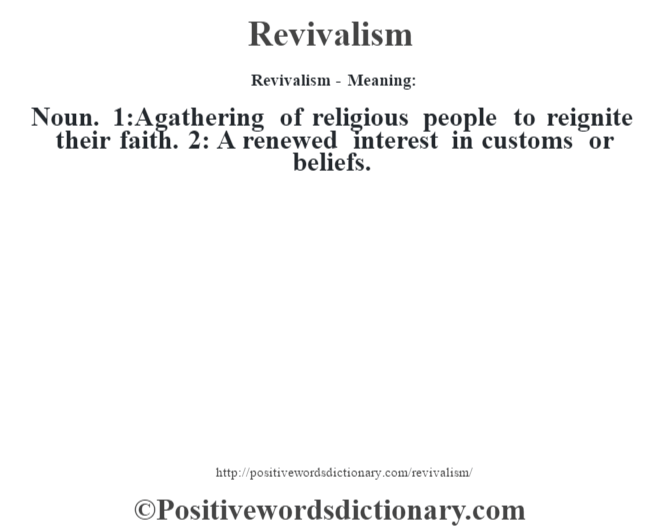 Revivalism - Meaning:   Noun. 1:A gathering of religious people to reignite their faith. 2: A renewed interest in customs or beliefs.