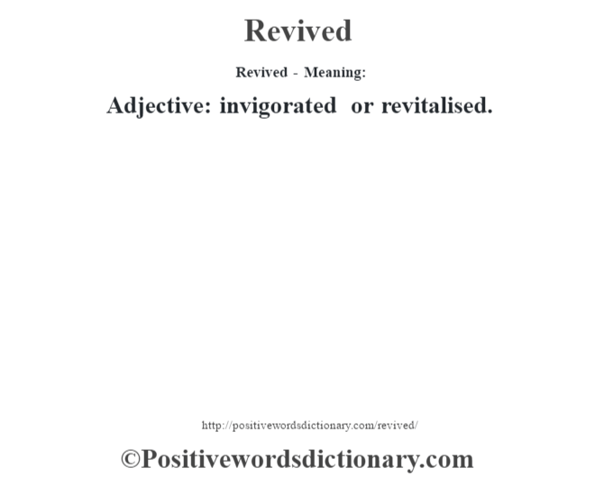 Revived - Meaning:   Adjective: invigorated or revitalised.