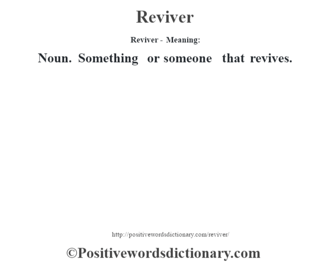 Reviver - Meaning:   Noun. Something or someone that revives.