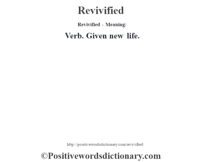 Revivified - Meaning:   Verb. Given new life.