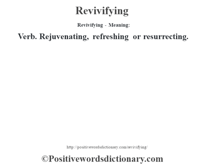 Revivifying - Meaning:   Verb. Rejuvenating, refreshing or resurrecting.