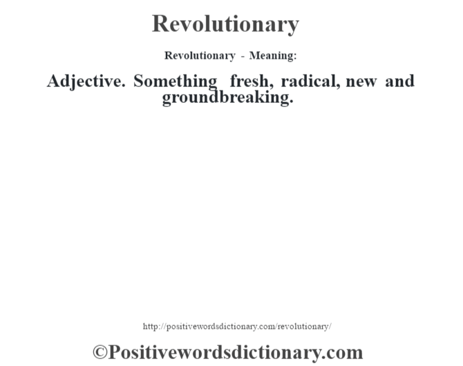 Revolutionary - Meaning:   Adjective. Something fresh, radical, new and groundbreaking.