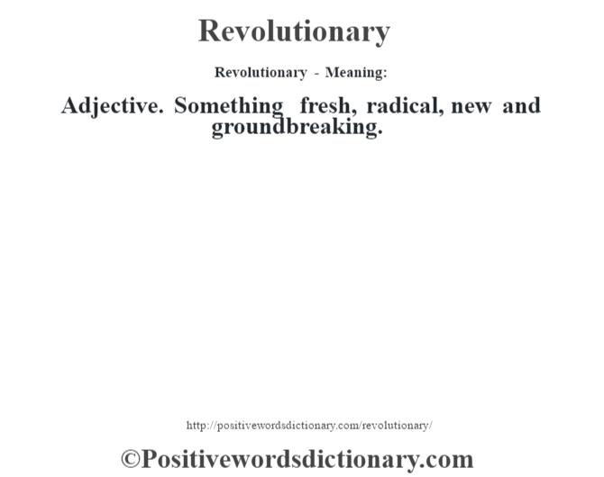 Revolutionary - Meaning:   Adjective. Something fresh, radical, new and groundbreaking.