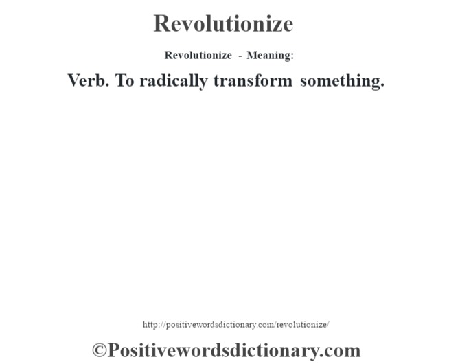 Revolutionize - Meaning:   Verb. To radically transform something.