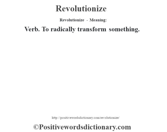 Revolutionize - Meaning:   Verb. To radically transform something.