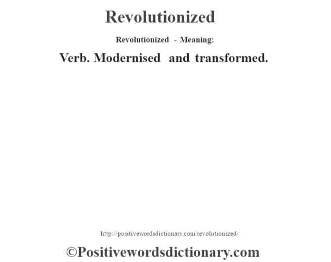 Revolutionized - Meaning:   Verb. Modernised and transformed.