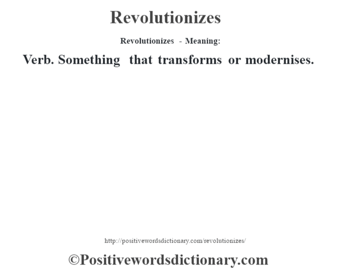 Revolutionizes - Meaning:   Verb. Something that transforms or modernises.