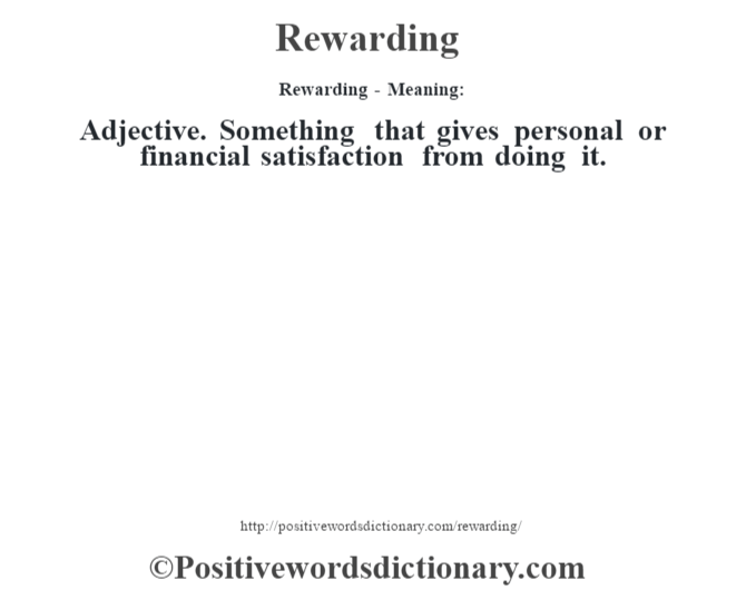 Rewarding - Meaning:   Adjective. Something that gives personal or financial satisfaction from doing it.