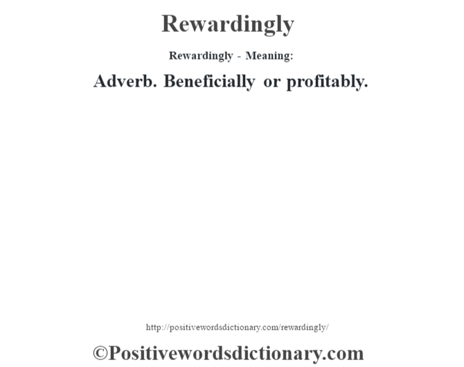 Rewardingly - Meaning:   Adverb. Beneficially or profitably.