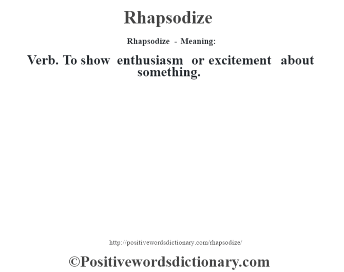Rhapsodize - Meaning:   Verb. To show enthusiasm or excitement about something.