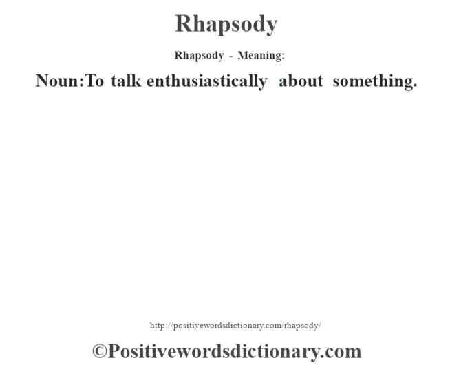 Rhapsody - Meaning:   Noun:To talk enthusiastically about something.