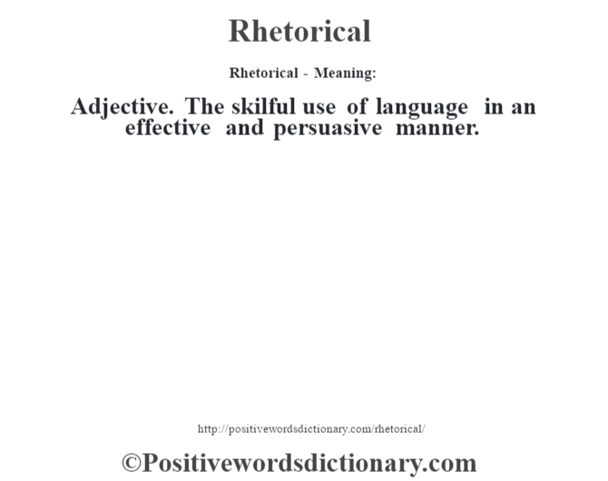 Rhetorical - Meaning:   Adjective. The skilful use of language in an effective and persuasive manner.
