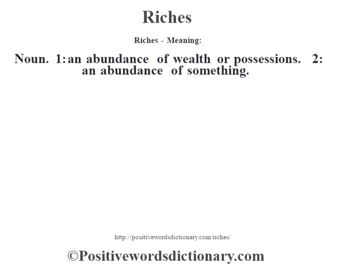 Riches - Meaning:   Noun. 1: an abundance of wealth or possessions. 2: an abundance of something.