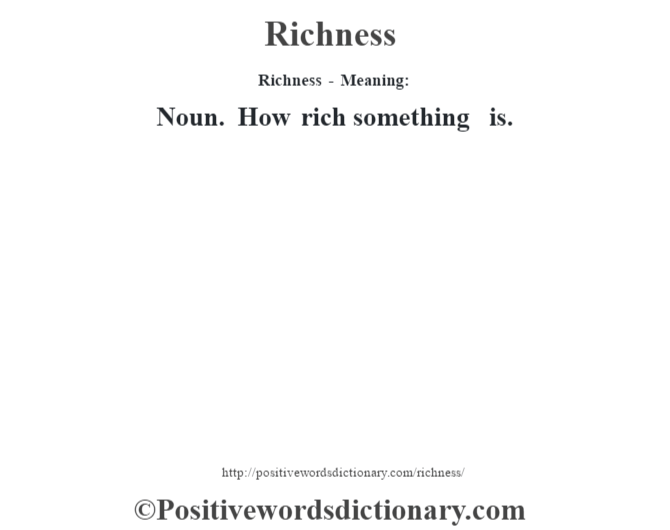 Richness - Meaning:   Noun. How rich something is.