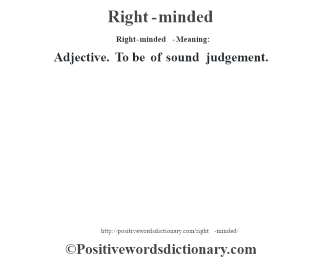 Right-minded  - Meaning:   Adjective. To be of sound judgement.