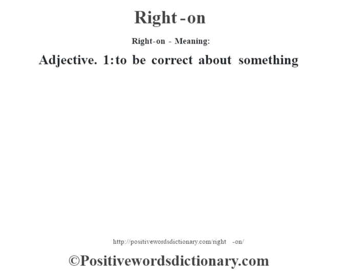 Right-on - Meaning:   Adjective. 1: to be correct about something