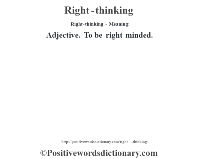 Right-thinking - Meaning:   Adjective. To be right minded.