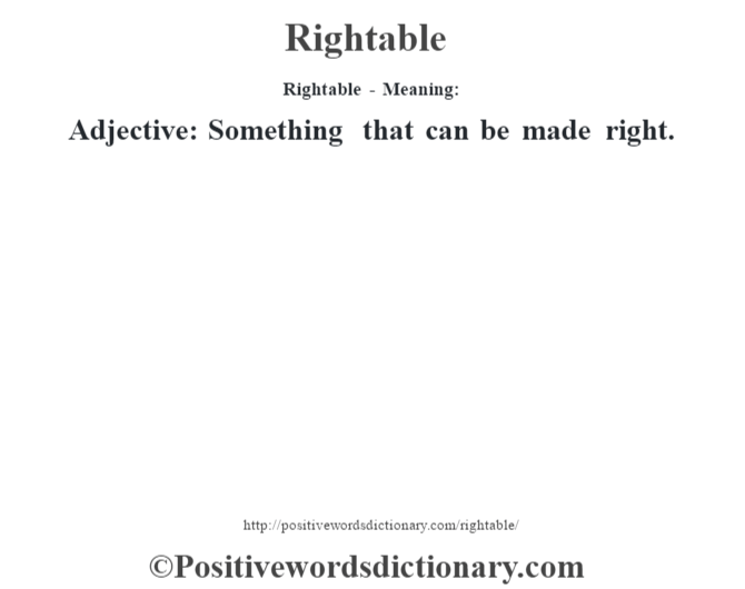 Rightable - Meaning:   Adjective: Something that can be made right.