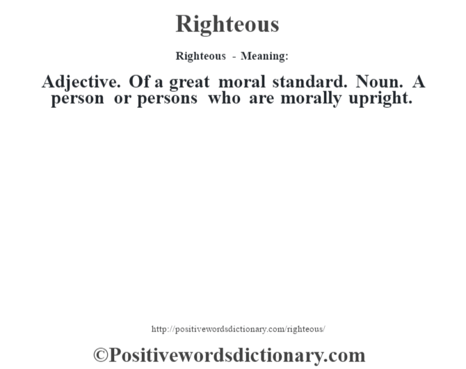 Righteous - Meaning:   Adjective. Of a great moral standard. Noun. A person or persons who are morally upright.