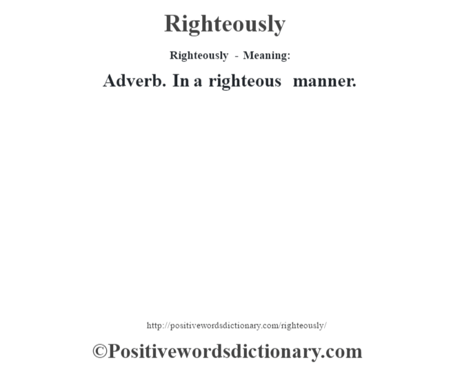 Righteously - Meaning:   Adverb. In a righteous manner.