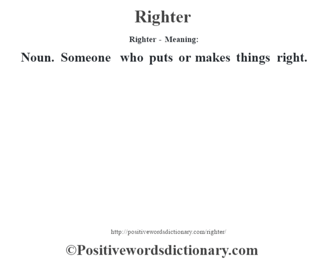 Righter - Meaning:   Noun. Someone who puts or makes things right.