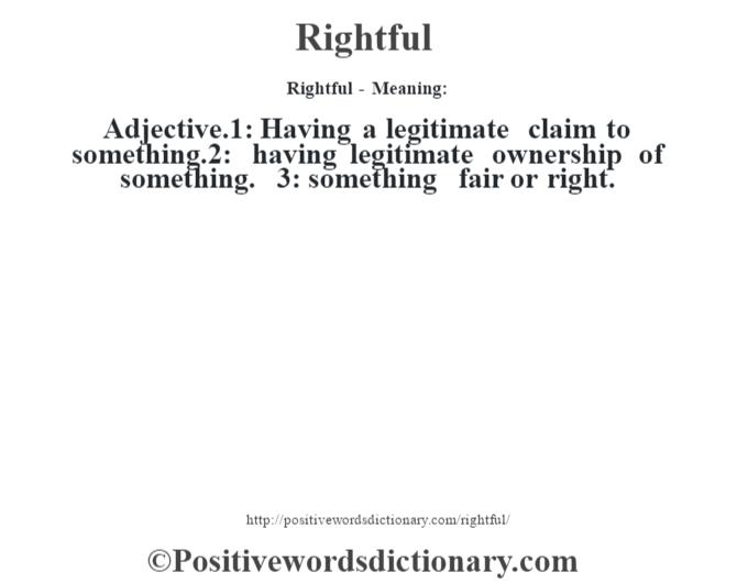 Rightful - Meaning:   Adjective.1: Having a legitimate claim to something.2: having legitimate ownership of something. 3: something fair or right.