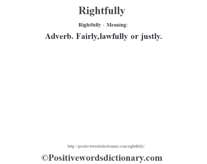 Rightfully - Meaning:   Adverb. Fairly, lawfully or justly.