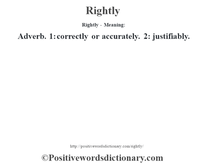 Rightly - Meaning:   Adverb. 1: correctly or accurately. 2: justifiably.
