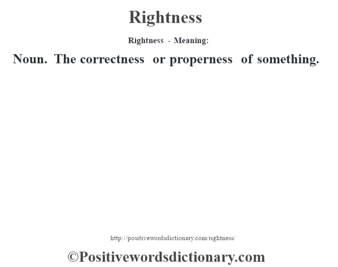 Rightness - Meaning:   Noun. The correctness or properness of something.