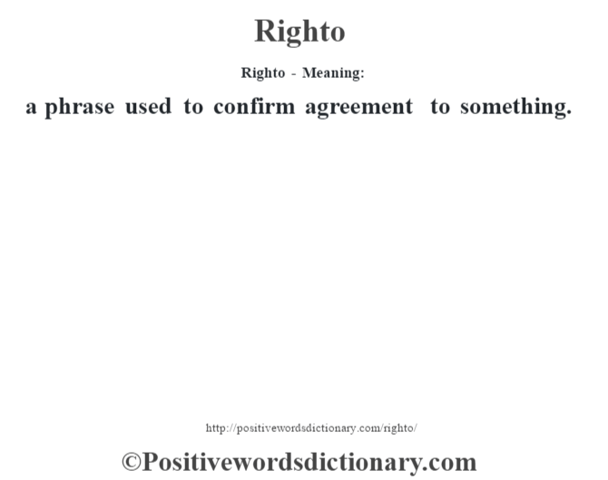 Righto - Meaning:   a phrase used to confirm agreement to something.