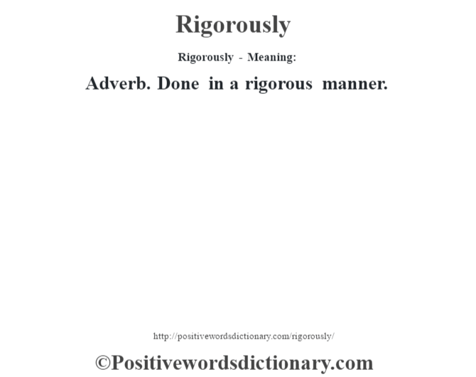 Rigorously - Meaning:   Adverb. Done in a rigorous manner.