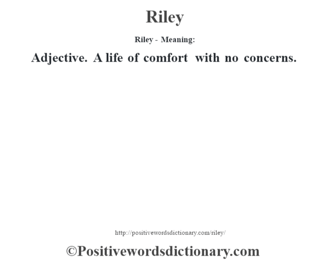 Riley - Meaning:   Adjective. A life of comfort with no concerns.