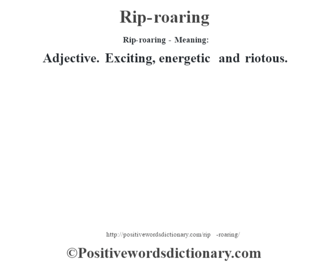 Rip-roaring - Meaning:   Adjective. Exciting, energetic and riotous.