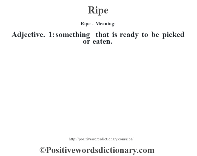 Ripe - Meaning:   Adjective. 1: something that is ready to be picked or eaten.