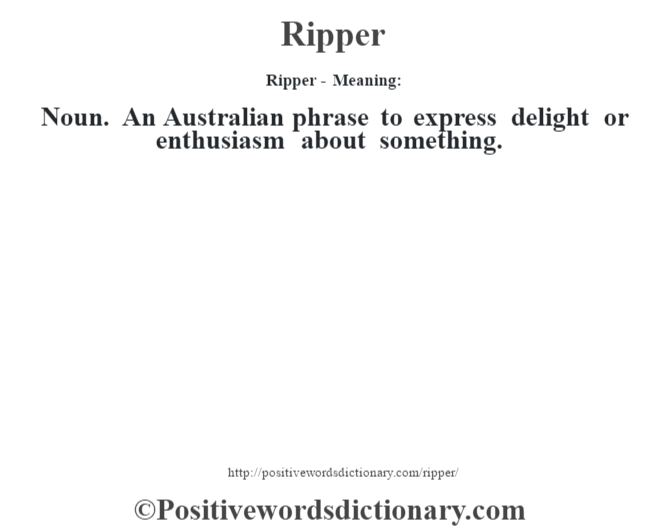 Ripper - Meaning:   Noun. An Australian phrase to express delight or enthusiasm about something.