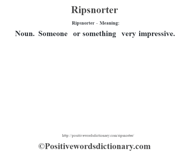 Ripsnorter - Meaning:   Noun. Someone or something very impressive.