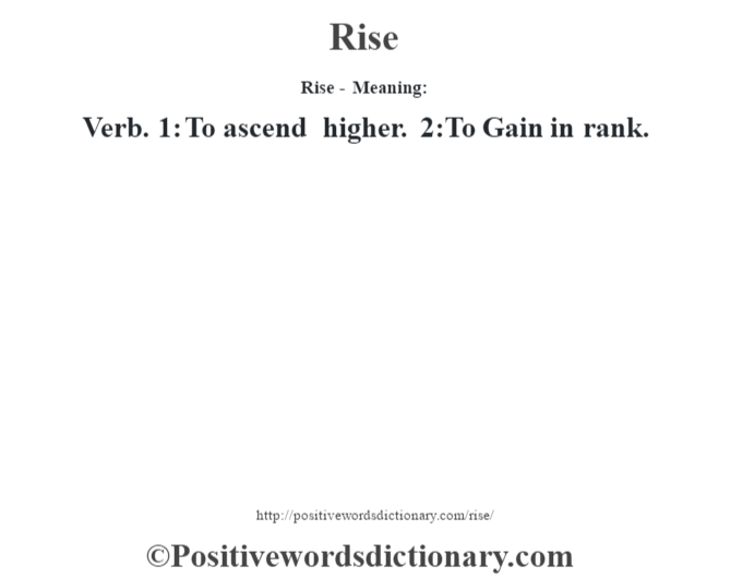 Rise - Meaning:   Verb. 1: To ascend higher. 2:To Gain in rank.