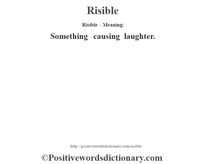 Risible - Meaning:  Something  causing laughter.