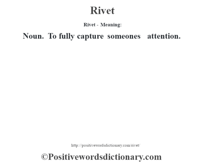 Rivet - Meaning:   Noun. To fully capture someone's attention.