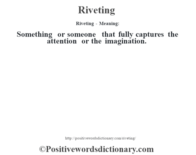 Riveting - Meaning:   Something or someone that fully captures the attention or the imagination.