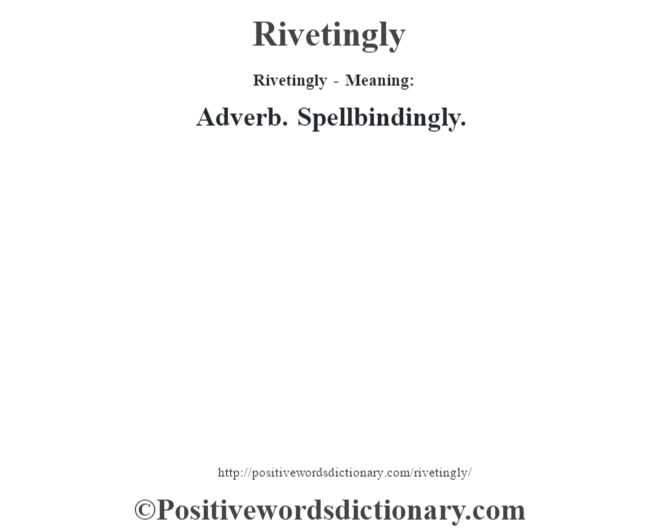 Rivetingly - Meaning:   Adverb. Spellbindingly.