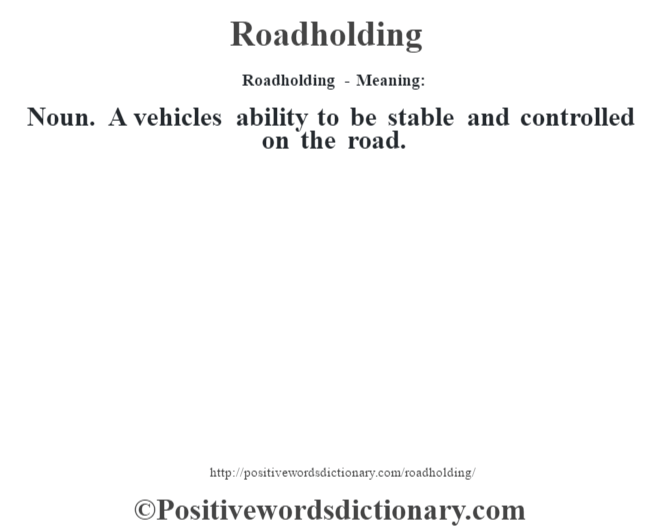 Roadholding - Meaning:   Noun. A vehicles ability to be stable and controlled on the road.