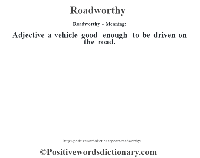 Roadworthy - Meaning:  Adjective a vehicle good enough to be driven on the road.