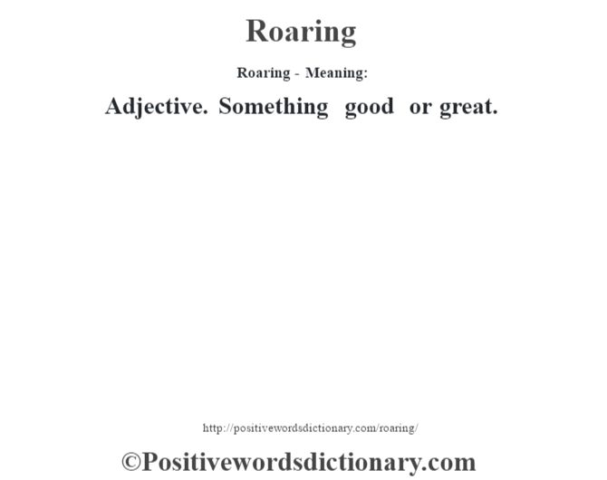 Roaring - Meaning:   Adjective. Something good or great.