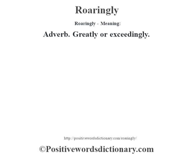 Roaringly - Meaning:   Adverb. Greatly or exceedingly.