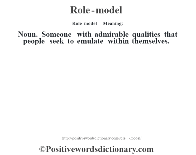 Role-model - Meaning:   Noun. Someone with admirable qualities that people seek to emulate within themselves.
