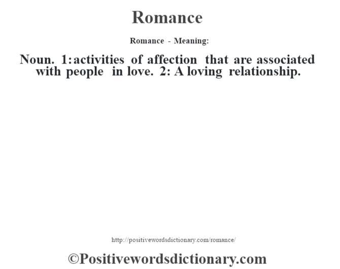 Romance - Meaning:   Noun.  1: activities of affection that are associated with people in love. 2: A loving relationship.
