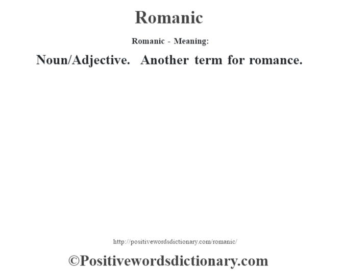 Romanic - Meaning:   Noun/Adjective. Another term for romance.